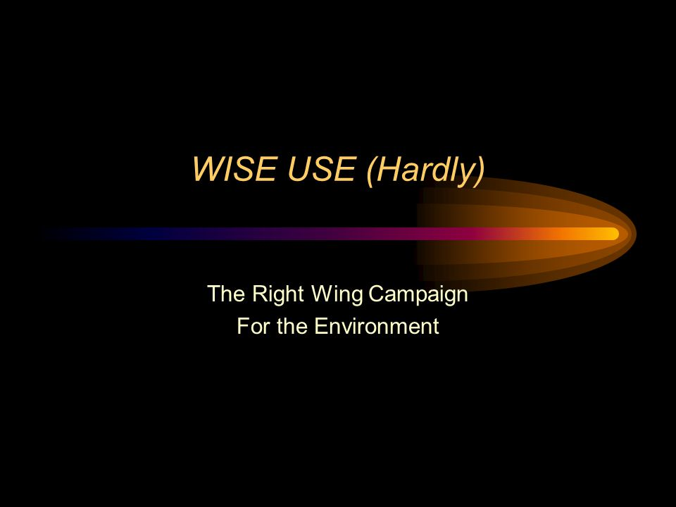 WISE USE (Hardly) The Right Wing Campaign For the Environment