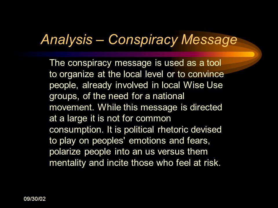 09/30/02 Analysis – Conspiracy Message The conspiracy message is used as a tool to organize at the local level or to convince people, already involved in local Wise Use groups, of the need for a national movement.