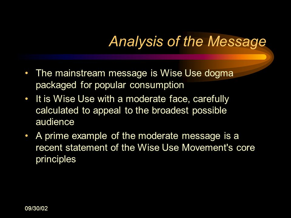09/30/02 Analysis of the Message The mainstream message is Wise Use dogma packaged for popular consumption It is Wise Use with a moderate face, carefully calculated to appeal to the broadest possible audience A prime example of the moderate message is a recent statement of the Wise Use Movement s core principles