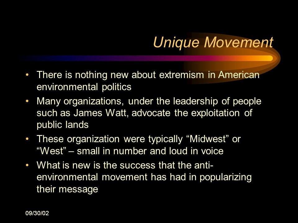 09/30/02 Unique Movement There is nothing new about extremism in American environmental politics Many organizations, under the leadership of people such as James Watt, advocate the exploitation of public lands These organization were typically Midwest or West – small in number and loud in voice What is new is the success that the anti- environmental movement has had in popularizing their message