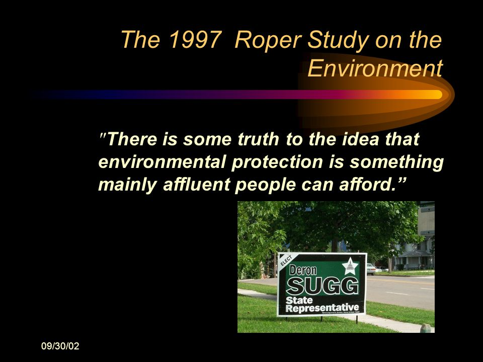 09/30/02 The 1997 Roper Study on the Environment There is some truth to the idea that environmental protection is something mainly affluent people can afford.