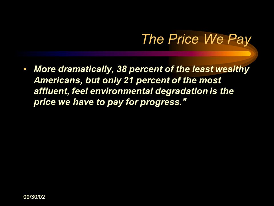 09/30/02 The Price We Pay More dramatically, 38 percent of the least wealthy Americans, but only 21 percent of the most affluent, feel environmental degradation is the price we have to pay for progress.