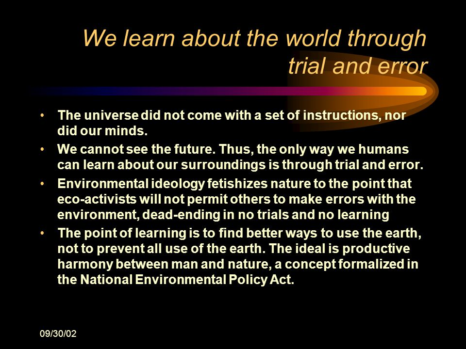 09/30/02 We learn about the world through trial and error The universe did not come with a set of instructions, nor did our minds.
