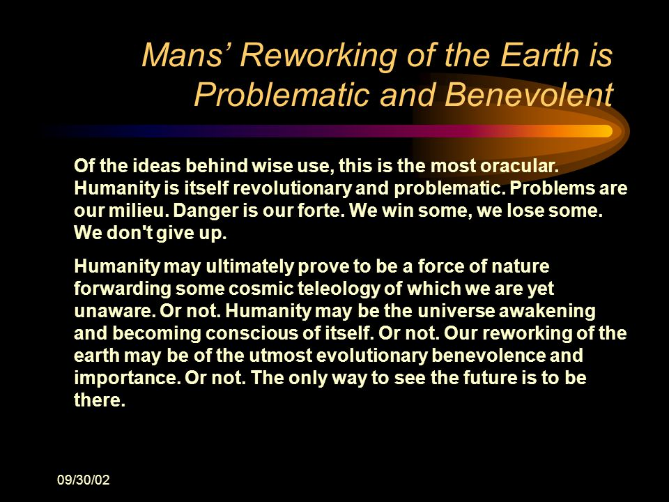 09/30/02 Mans' Reworking of the Earth is Problematic and Benevolent Of the ideas behind wise use, this is the most oracular.