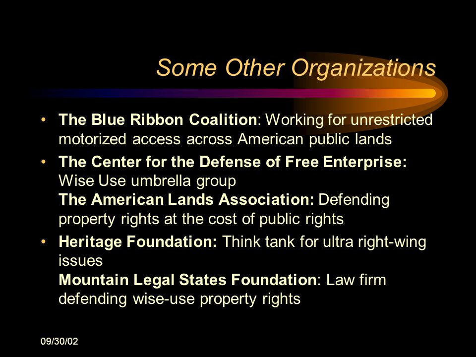 09/30/02 Some Other Organizations The Blue Ribbon Coalition: Working for unrestricted motorized access across American public lands The Center for the Defense of Free Enterprise: Wise Use umbrella group The American Lands Association: Defending property rights at the cost of public rights Heritage Foundation: Think tank for ultra right-wing issues Mountain Legal States Foundation: Law firm defending wise-use property rights