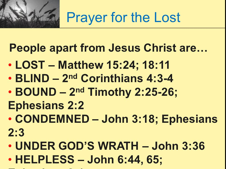 Prayer for the Lost People apart from Jesus Christ are… LOST – Matthew 15:24; 18:11 BLIND – 2 nd Corinthians 4:3-4 BOUND – 2 nd Timothy 2:25-26; Ephes