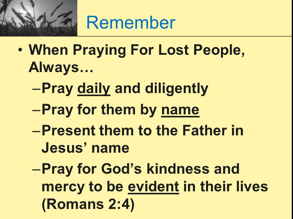 Remember When Praying For Lost People, Always… –Pray daily and diligently –Pray for them by name –Present them to the Father in Jesus' name –Pray for