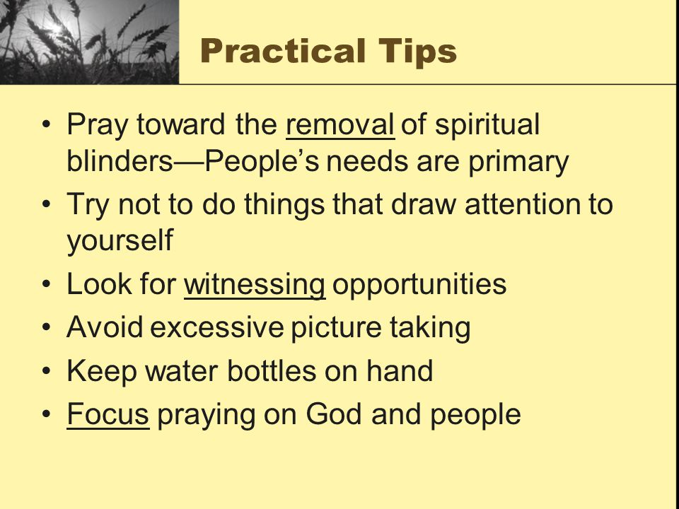 Practical Tips Pray toward the removal of spiritual blinders—People's needs are primary Try not to do things that draw attention to yourself Look for