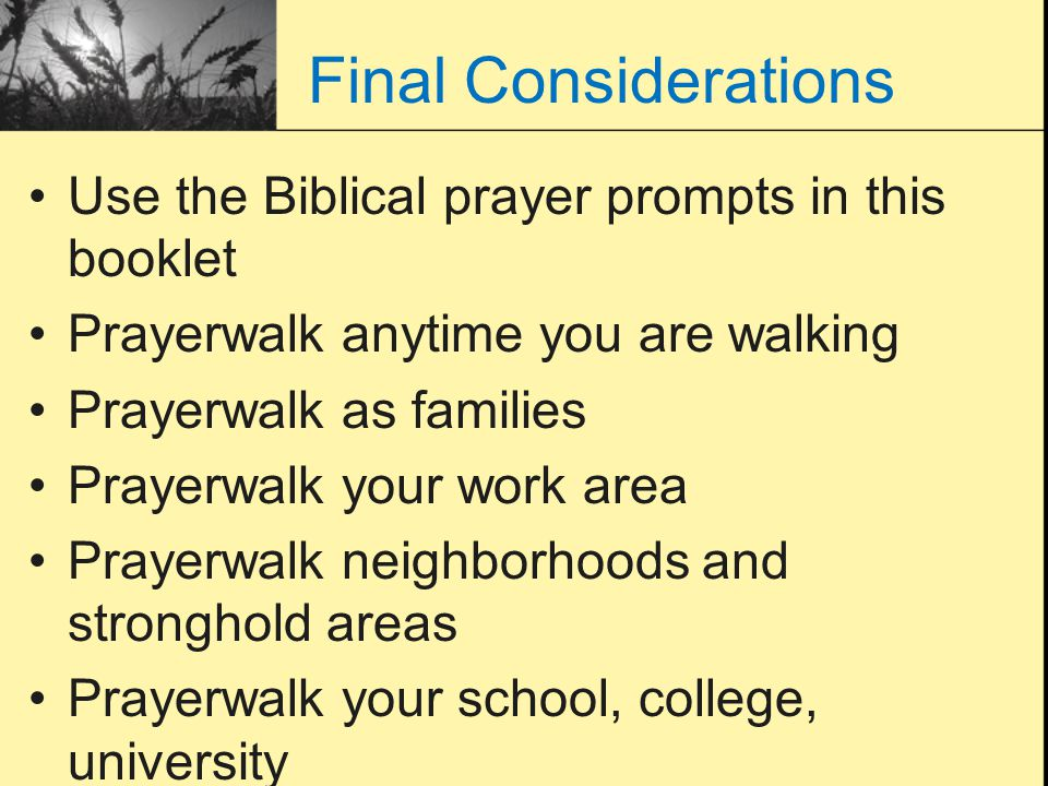 Final Considerations Use the Biblical prayer prompts in this booklet Prayerwalk anytime you are walking Prayerwalk as families Prayerwalk your work ar