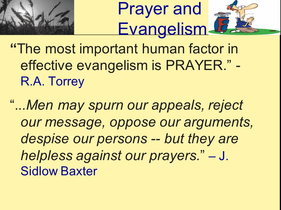 "Prayer and Evangelism ""The most important human factor in effective evangelism is PRAYER."" - R.A. Torrey ""...Men may spurn our appeals, reject our mes"