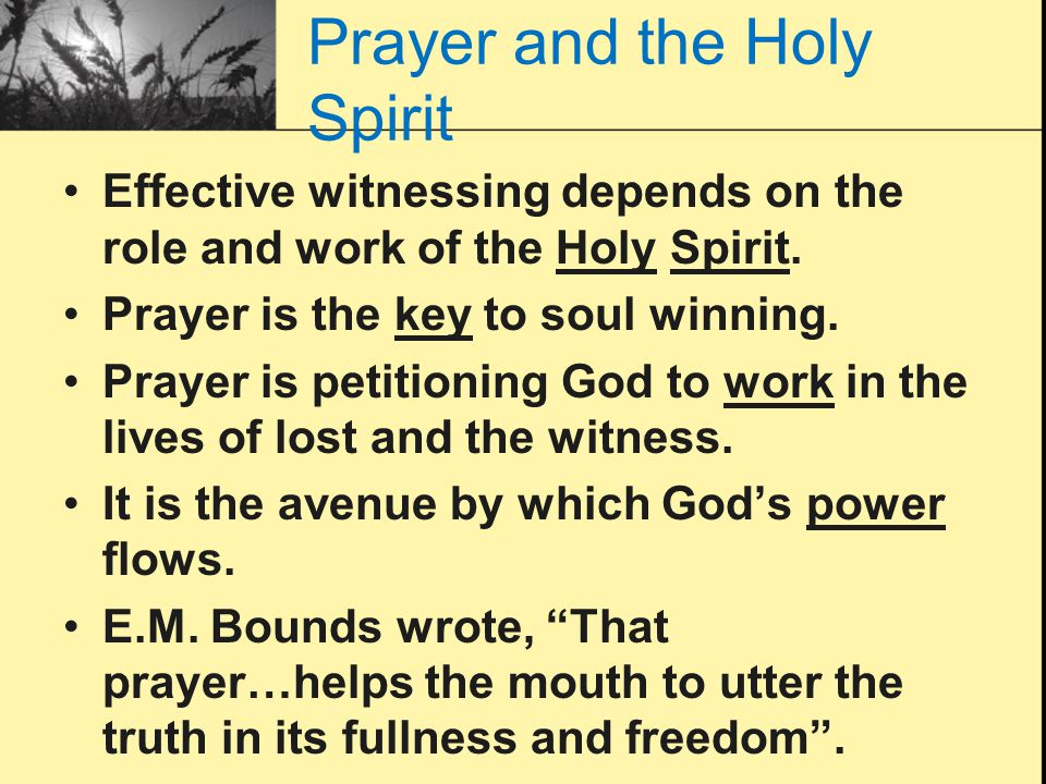 Prayer and the Holy Spirit Effective witnessing depends on the role and work of the Holy Spirit. Prayer is the key to soul winning. Prayer is petition