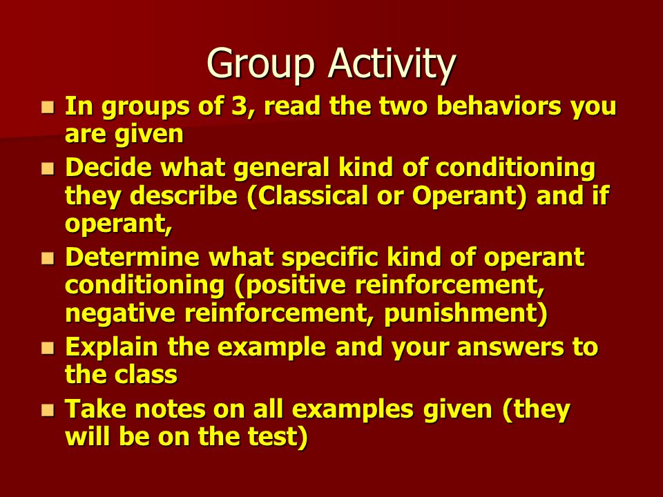 Group Activity In groups of 3, read the two behaviors you are given In groups of 3, read the two behaviors you are given Decide what general kind of conditioning they describe (Classical or Operant) and if operant, Decide what general kind of conditioning they describe (Classical or Operant) and if operant, Determine what specific kind of operant conditioning (positive reinforcement, negative reinforcement, punishment) Determine what specific kind of operant conditioning (positive reinforcement, negative reinforcement, punishment) Explain the example and your answers to the class Explain the example and your answers to the class Take notes on all examples given (they will be on the test) Take notes on all examples given (they will be on the test)