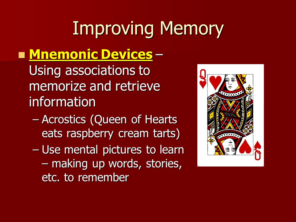 Improving Memory Mnemonic Devices – Using associations to memorize and retrieve information Mnemonic Devices – Using associations to memorize and retrieve information –Acrostics (Queen of Hearts eats raspberry cream tarts) –Use mental pictures to learn – making up words, stories, etc.