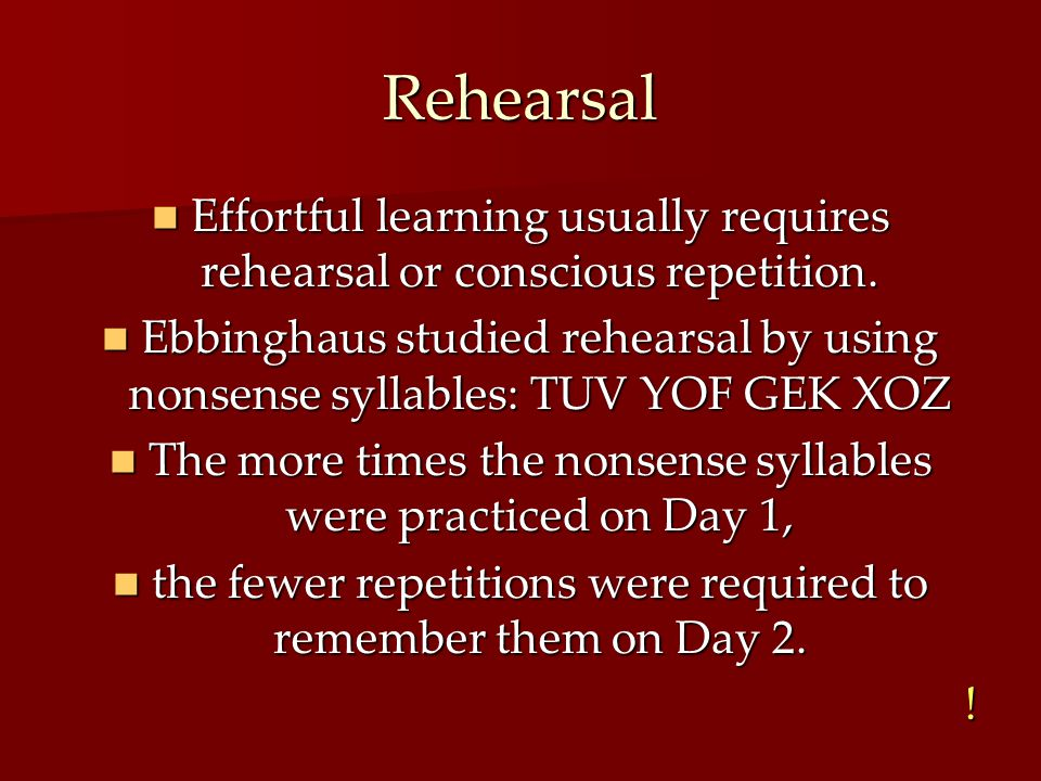 Rehearsal Effortful learning usually requires rehearsal or conscious repetition.