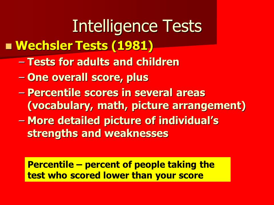Intelligence Tests Wechsler Tests (1981) Wechsler Tests (1981) –Tests for adults and children –One overall score, plus –Percentile scores in several areas (vocabulary, math, picture arrangement) –More detailed picture of individual's strengths and weaknesses Percentile – percent of people taking the test who scored lower than your score