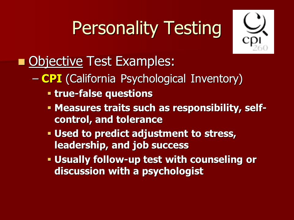 Personality Testing Objective Test Examples: Objective Test Examples: –CPI (California Psychological Inventory)  true-false questions  Measures traits such as responsibility, self- control, and tolerance  Used to predict adjustment to stress, leadership, and job success  Usually follow-up test with counseling or discussion with a psychologist