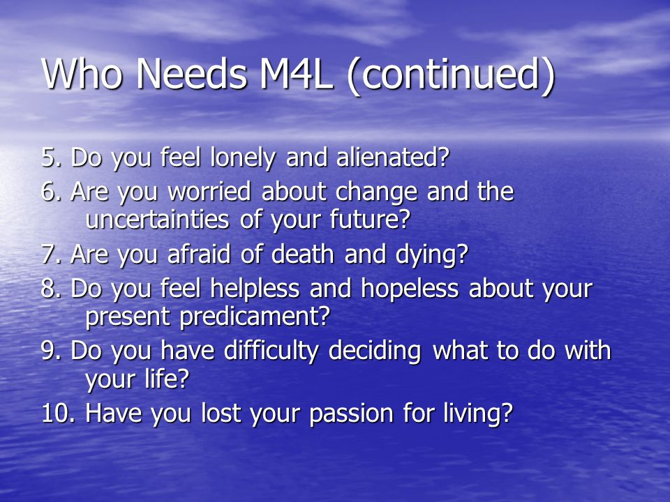 Who Needs M4L (continued) 5. Do you feel lonely and alienated.