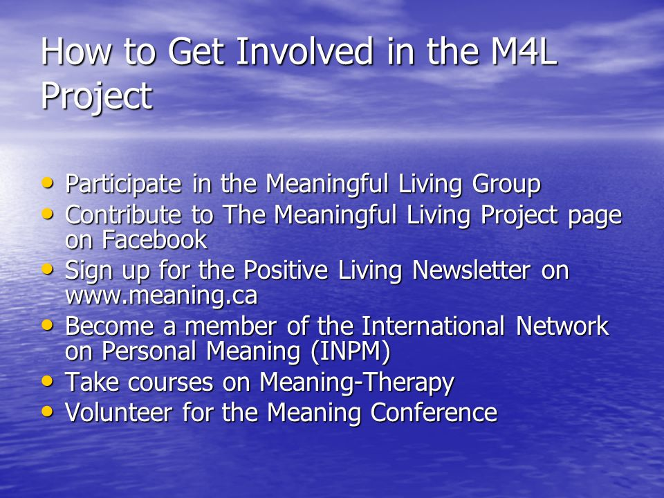 How to Get Involved in the M4L Project Participate in the Meaningful Living Group Participate in the Meaningful Living Group Contribute to The Meaningful Living Project page on Facebook Contribute to The Meaningful Living Project page on Facebook Sign up for the Positive Living Newsletter on www.meaning.ca Sign up for the Positive Living Newsletter on www.meaning.ca Become a member of the International Network on Personal Meaning (INPM) Become a member of the International Network on Personal Meaning (INPM) Take courses on Meaning-Therapy Take courses on Meaning-Therapy Volunteer for the Meaning Conference Volunteer for the Meaning Conference