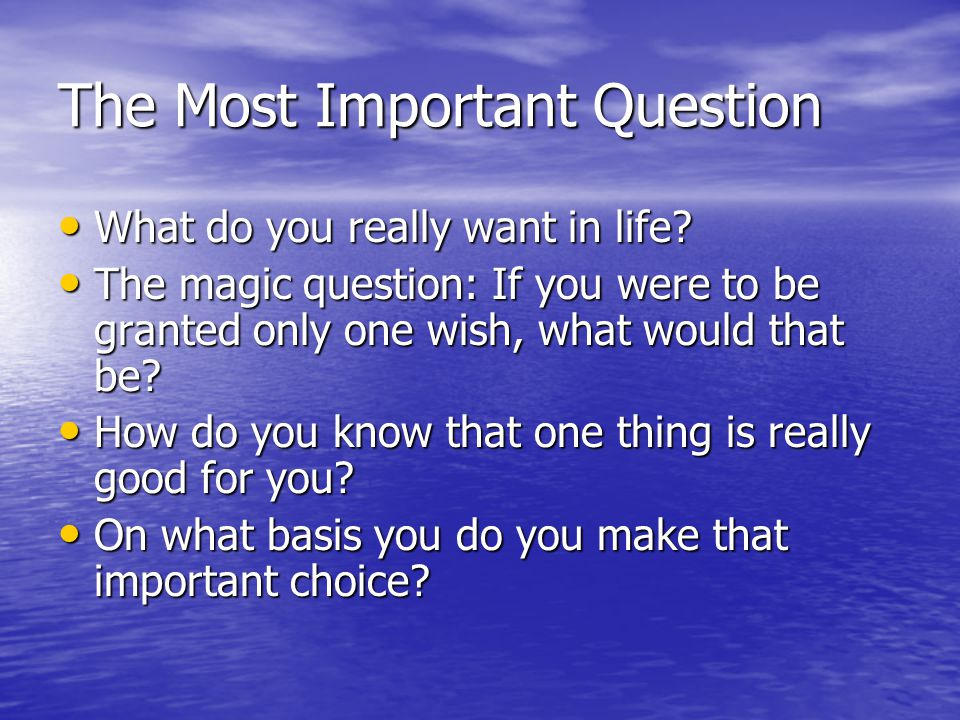 The Most Important Question What do you really want in life.