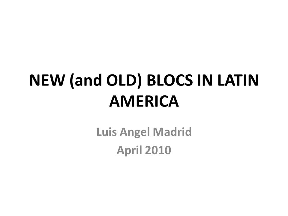 NEW (and OLD) BLOCS IN LATIN AMERICA Luis Angel Madrid April 2010