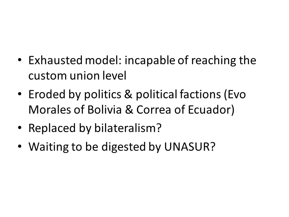 Exhausted model: incapable of reaching the custom union level Eroded by politics & political factions (Evo Morales of Bolivia & Correa of Ecuador) Rep