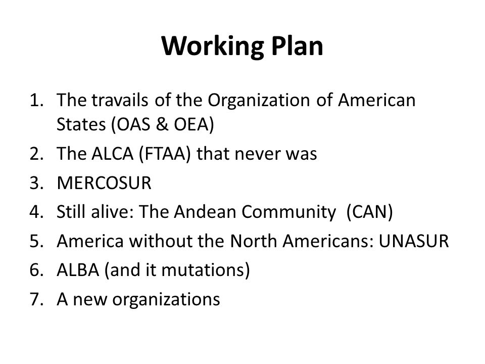 Working Plan 1.The travails of the Organization of American States (OAS & OEA) 2.The ALCA (FTAA) that never was 3.MERCOSUR 4.Still alive: The Andean C