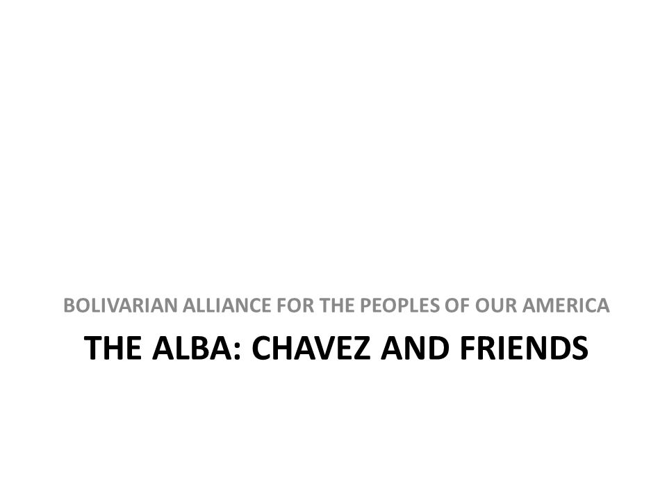 THE ALBA: CHAVEZ AND FRIENDS BOLIVARIAN ALLIANCE FOR THE PEOPLES OF OUR AMERICA