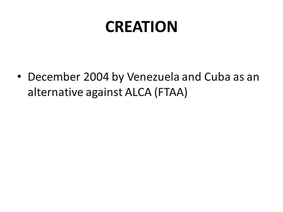 CREATION December 2004 by Venezuela and Cuba as an alternative against ALCA (FTAA)