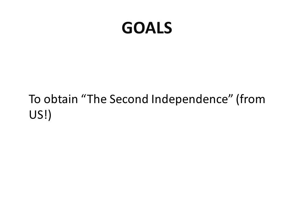 "GOALS To obtain ""The Second Independence"" (from US!)"
