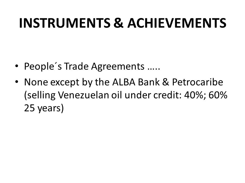 INSTRUMENTS & ACHIEVEMENTS People´s Trade Agreements ….. None except by the ALBA Bank & Petrocaribe (selling Venezuelan oil under credit: 40%; 60% 25