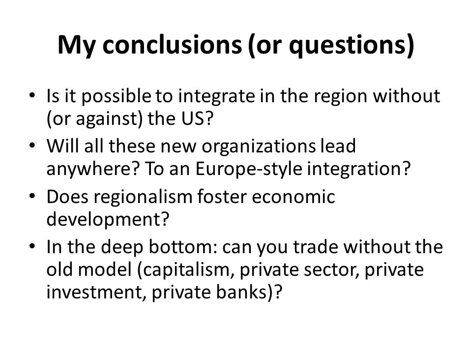 My conclusions (or questions) Is it possible to integrate in the region without (or against) the US? Will all these new organizations lead anywhere? T