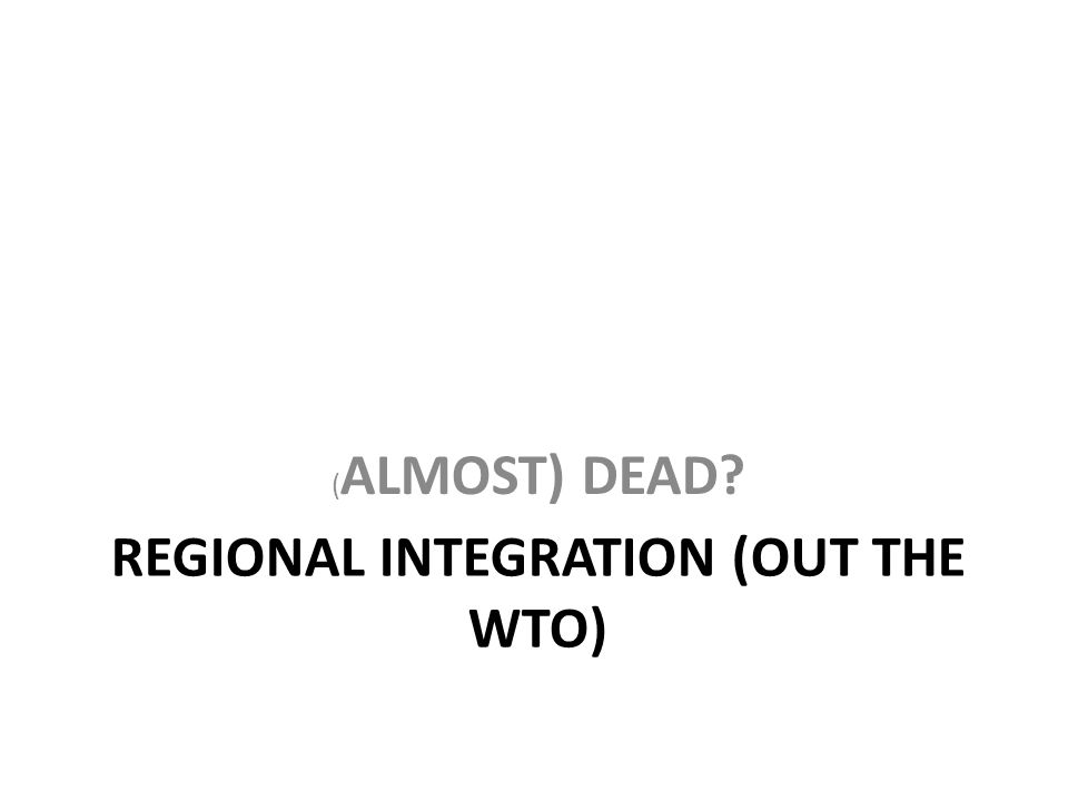 REGIONAL INTEGRATION (OUT THE WTO) ( ALMOST) DEAD?