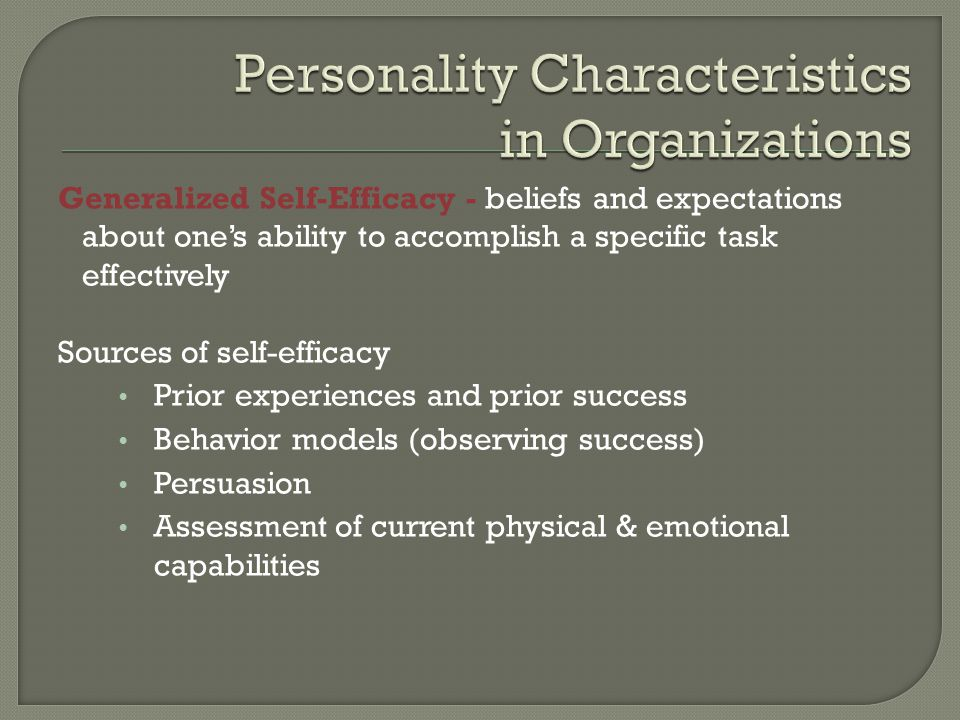 Generalized Self-Efficacy - beliefs and expectations about one's ability to accomplish a specific task effectively Sources of self-efficacy Prior experiences and prior success Behavior models (observing success) Persuasion Assessment of current physical & emotional capabilities