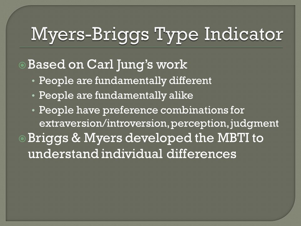  Based on Carl Jung's work People are fundamentally different People are fundamentally alike People have preference combinations for extraversion/introversion, perception, judgment  Briggs & Myers developed the MBTI to understand individual differences