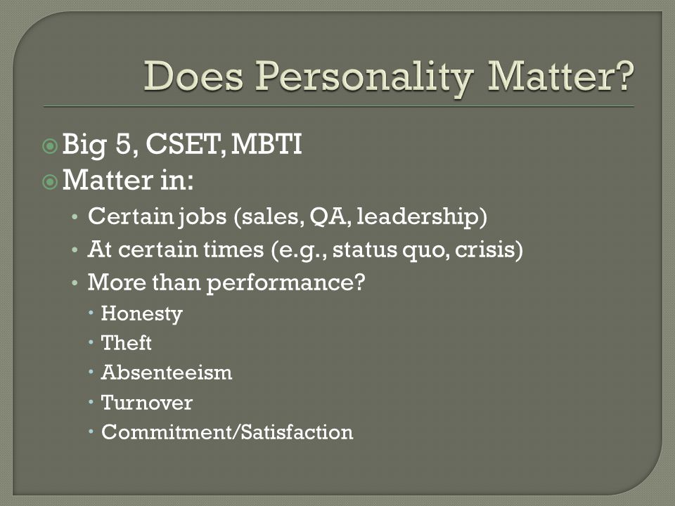  Big 5, CSET, MBTI  Matter in: Certain jobs (sales, QA, leadership) At certain times (e.g., status quo, crisis) More than performance.