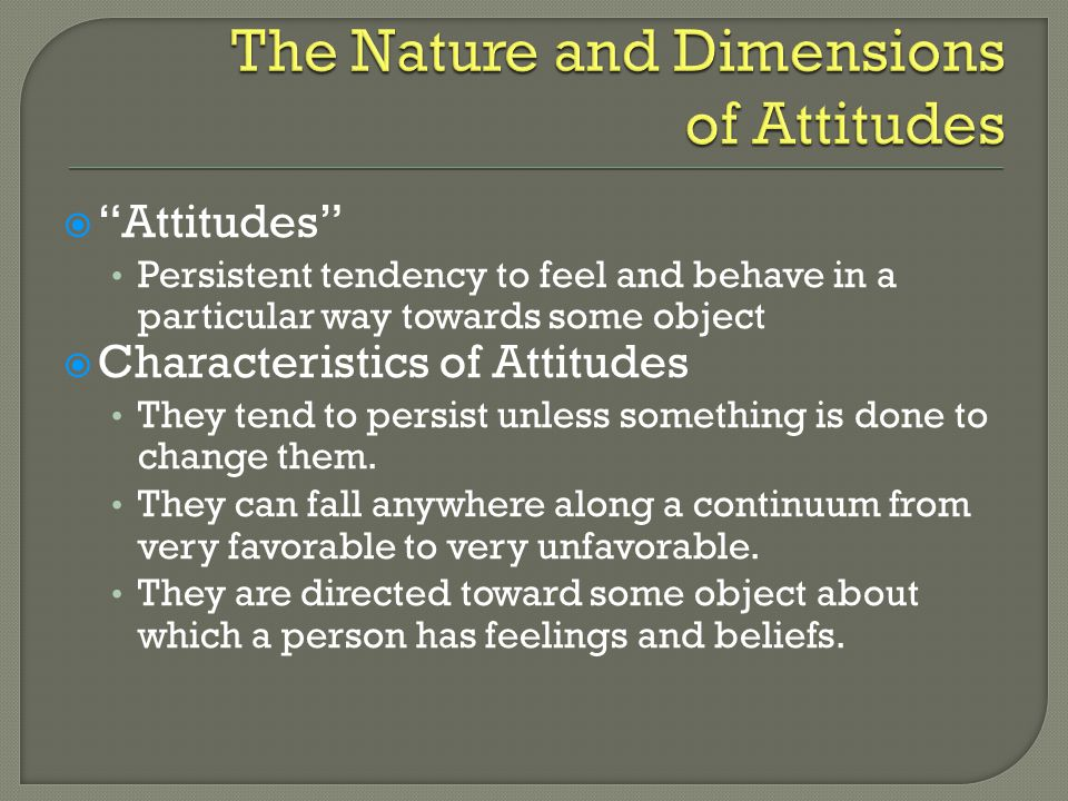  Attitudes Persistent tendency to feel and behave in a particular way towards some object  Characteristics of Attitudes They tend to persist unless something is done to change them.