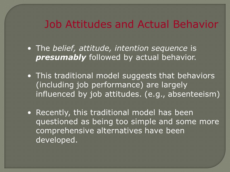Job Attitudes and Actual Behavior The belief, attitude, intention sequence is presumably followed by actual behavior.