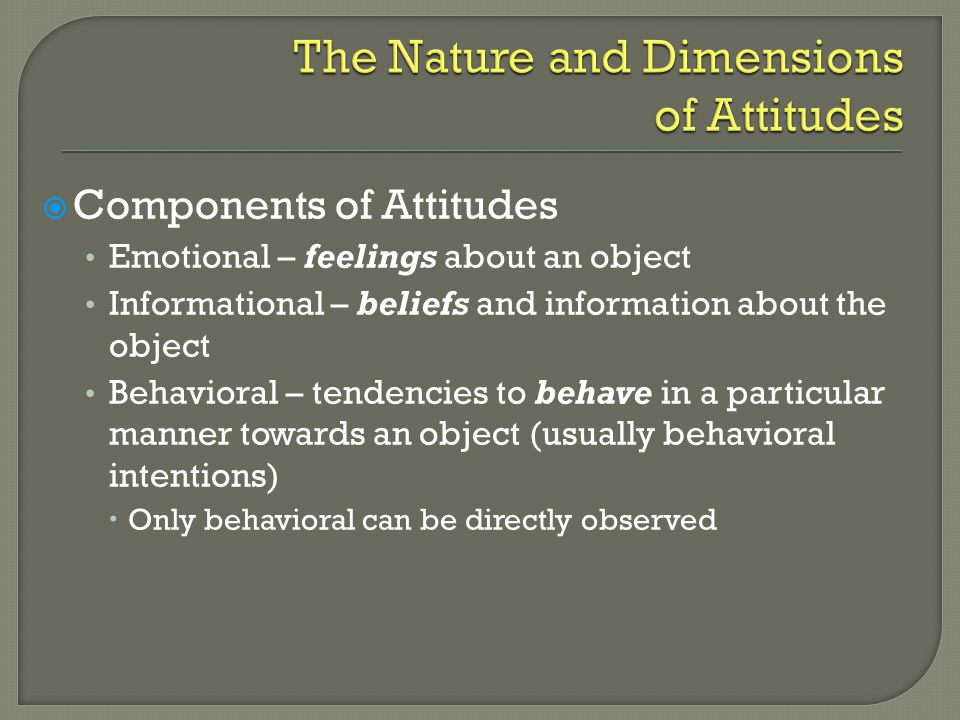  Components of Attitudes Emotional – feelings about an object Informational – beliefs and information about the object Behavioral – tendencies to behave in a particular manner towards an object (usually behavioral intentions)  Only behavioral can be directly observed