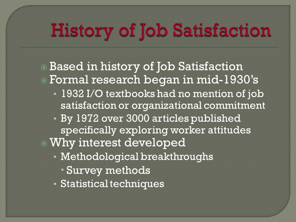  Based in history of Job Satisfaction  Formal research began in mid-1930's 1932 I/O textbooks had no mention of job satisfaction or organizational commitment By 1972 over 3000 articles published specifically exploring worker attitudes  Why interest developed Methodological breakthroughs  Survey methods Statistical techniques