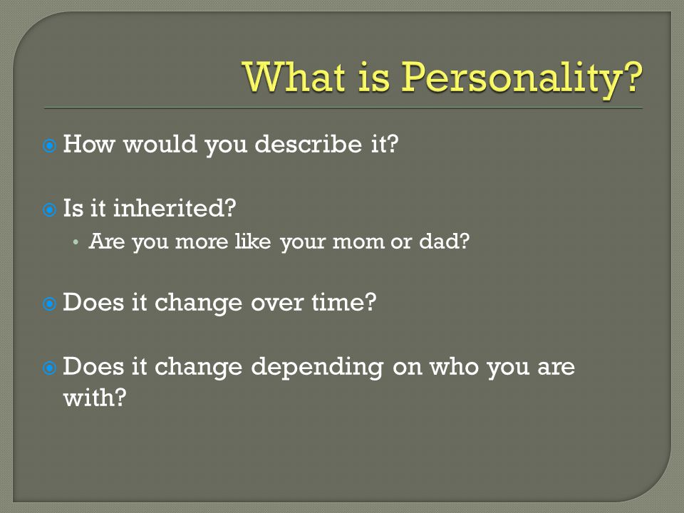  How would you describe it. Is it inherited. Are you more like your mom or dad.
