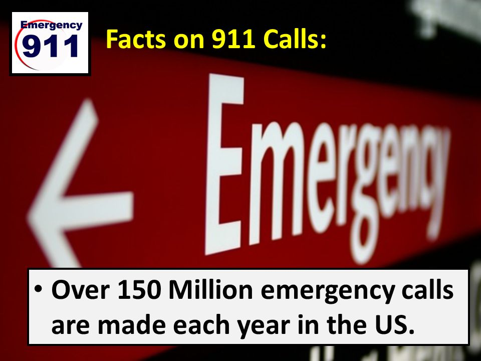 Facts on 911 Calls: Over 150 Million emergency calls are made each year in the US.