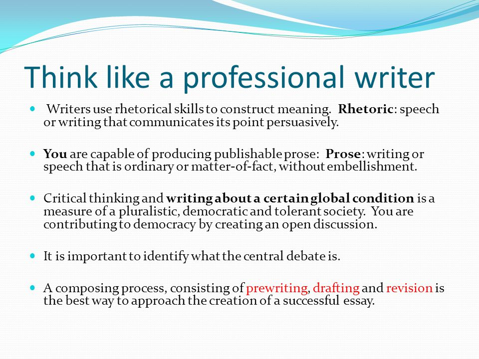 Think like a professional writer Writers use rhetorical skills to construct meaning.