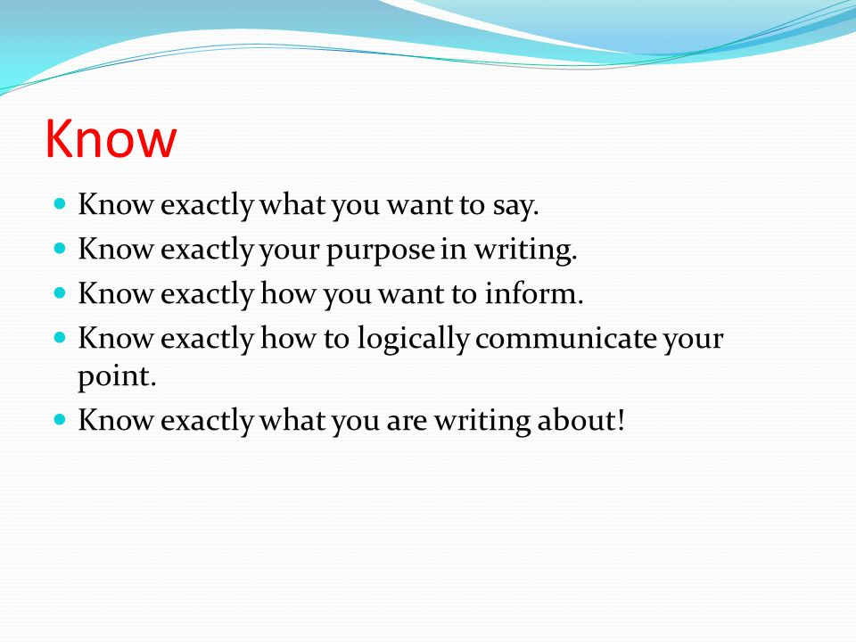 Know Know exactly what you want to say. Know exactly your purpose in writing.