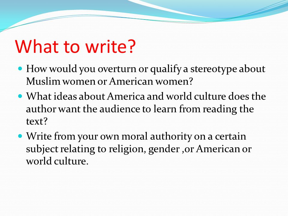 What to write. How would you overturn or qualify a stereotype about Muslim women or American women.