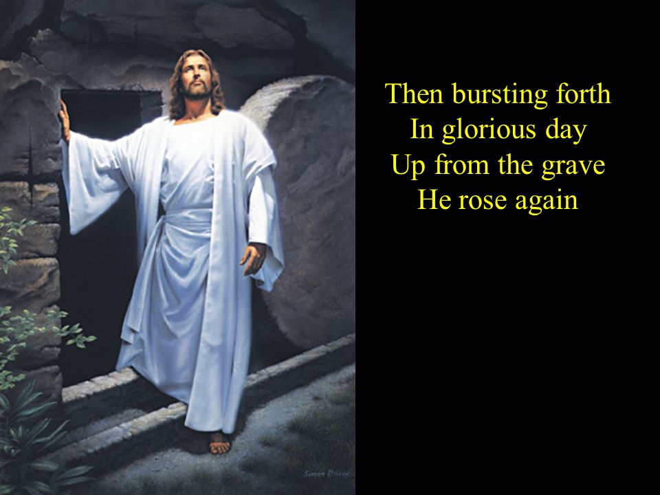Then bursting forth In glorious day Up from the grave He rose again