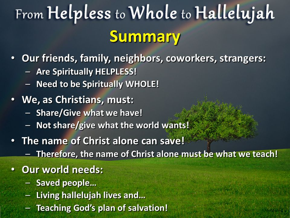 Summary Our friends, family, neighbors, coworkers, strangers: Our friends, family, neighbors, coworkers, strangers: –Are Spiritually HELPLESS.