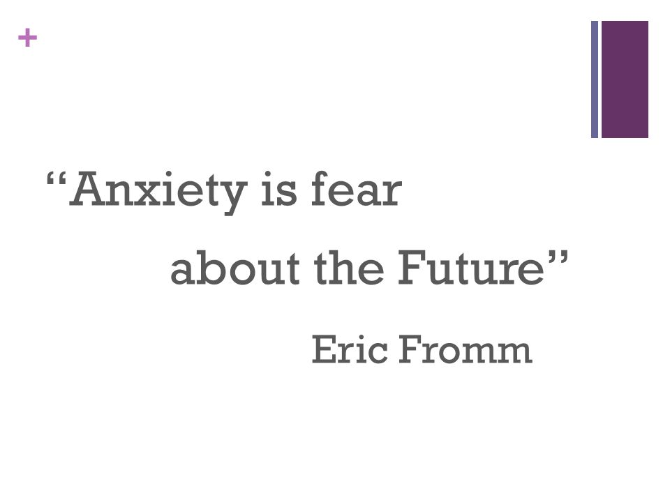 + Anxiety is fear about the Future Eric Fromm