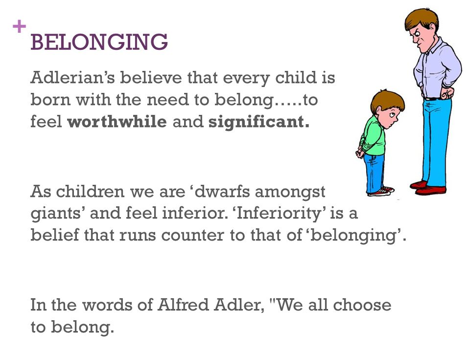 + BELONGING Adlerian's believe that every child is born with the need to belong…..to feel worthwhile and significant. As children we are 'dwarfs among