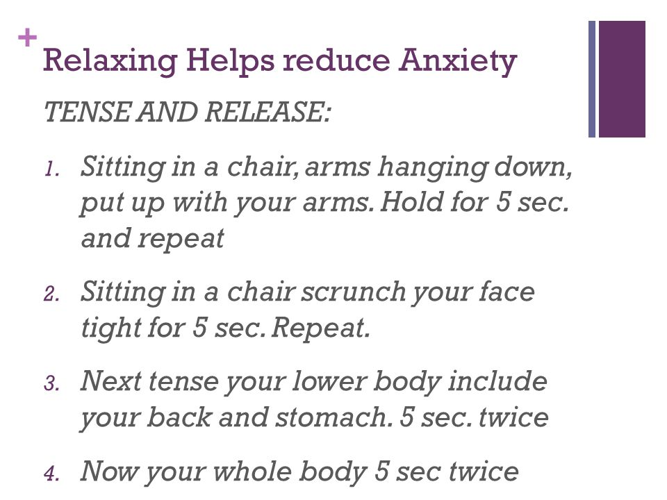 + Relaxing Helps reduce Anxiety TENSE AND RELEASE: 1. Sitting in a chair, arms hanging down, put up with your arms. Hold for 5 sec. and repeat 2. Sitt