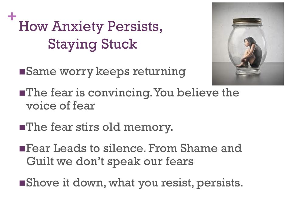 + How Anxiety Persists, Staying Stuck Same worry keeps returning The fear is convincing. You believe the voice of fear The fear stirs old memory. Fear